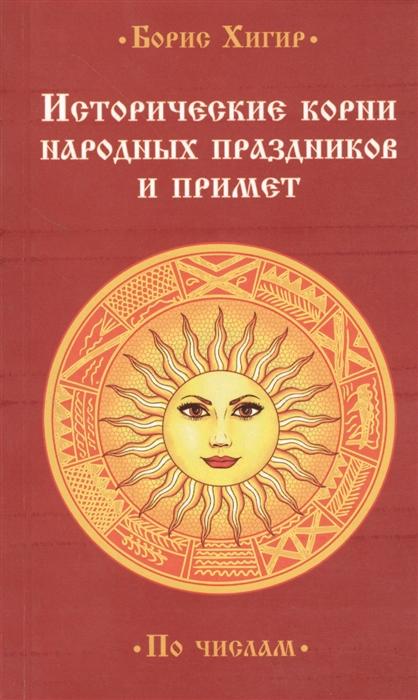 Хигир Б. Исторические корни народных праздников и примет По числам цена и фото