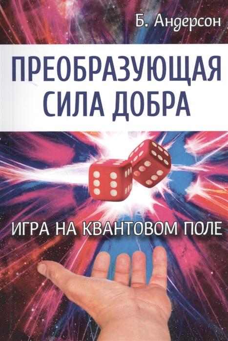 Андерсон Б. Преобразующая сила добра Игра на квантовом поле