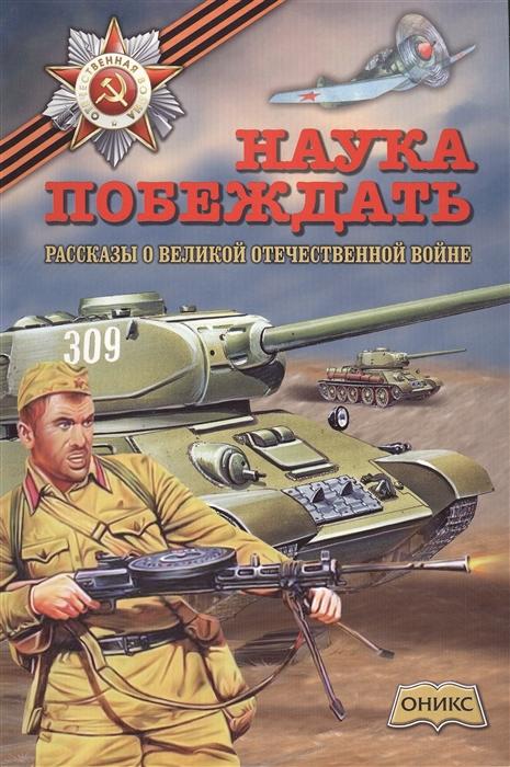 Купить Наука побеждать Рассказы о Великой Отечественной войне, Оникс-Лит, Проза для детей. Повести, рассказы