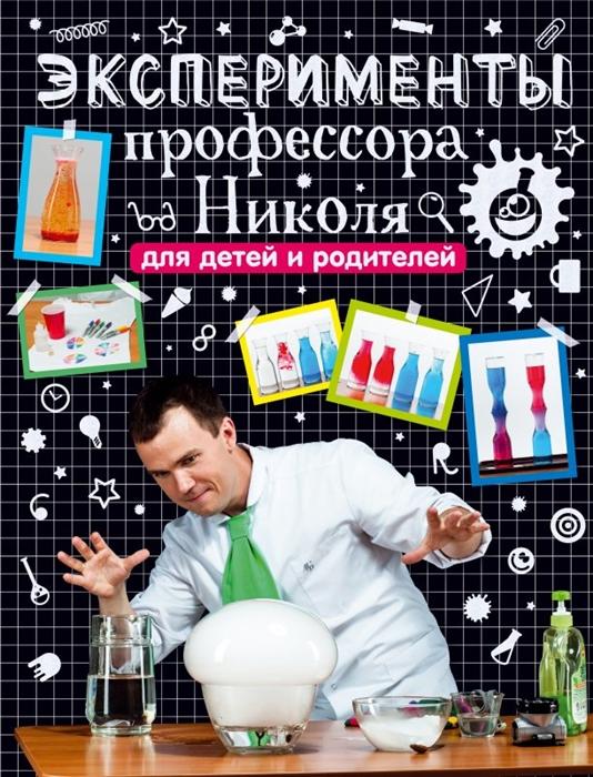 Купить Эксперименты профессора Николя для детей и родителей, АСТ, Опыты. Эксперименты. Фокусы