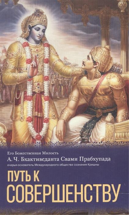 Бхактиведанта Свами Прабхупада А.Ч. Путь к совершенству бхактиведанта свами прабхупада а ч молитвы царицы кунти