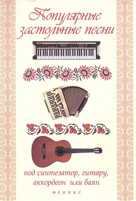 Популярные застольные песни под синтезатор гитару аккордеон или баян Учебно-методическое пособие