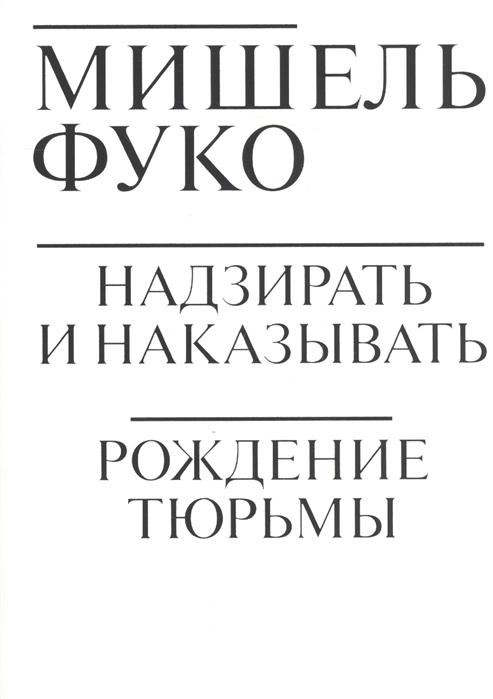 Надзирать и наказывать. Рождение тюрьмы (Фуко М.) - купить книгу с доставкой в интернет-магазине «Читай-город». ISBN: 978-5-91103-430-6