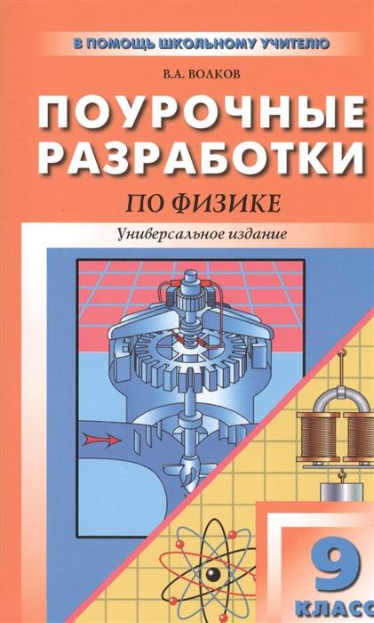 Волков В. Поурочные разработки по физике 9 класс Универсальное издание максимова т поурочные разработки по технологии 3 класс универсальное издание