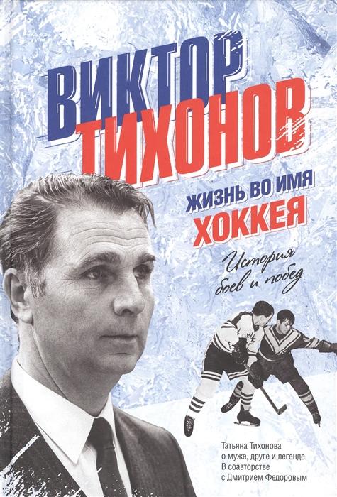 Виктор Тихонов Жизнь во имя хоккея История боев и побед