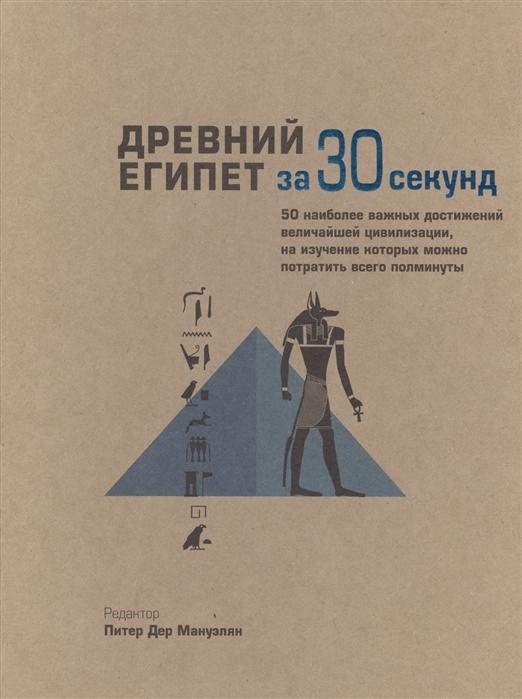 Древний Египет за 30 секунд 50 наиболее важных достижений величайшей цивилизации на изучение которых можно потратить всего полминуты