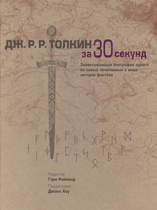 Рэймонд Г. (ред.) Дж Р Р Толкин за 30 секунд Захватывающая биография одного из самых почитаемых в мире авторов фэнтези