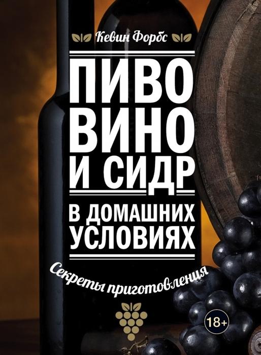 Форбс К. Пиво вино и сидр в домашних условиях Секреты приготовления вино настойки сидр