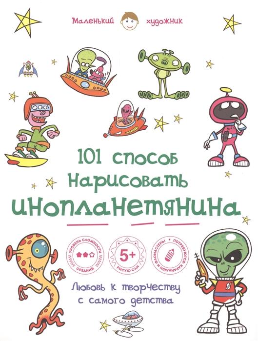Полбенникова А. (ред.) 101 способ нарисовать инопланетянина Любовь к творчеству с самого детства коллектив авторов 101 способ нарисовать супергероя