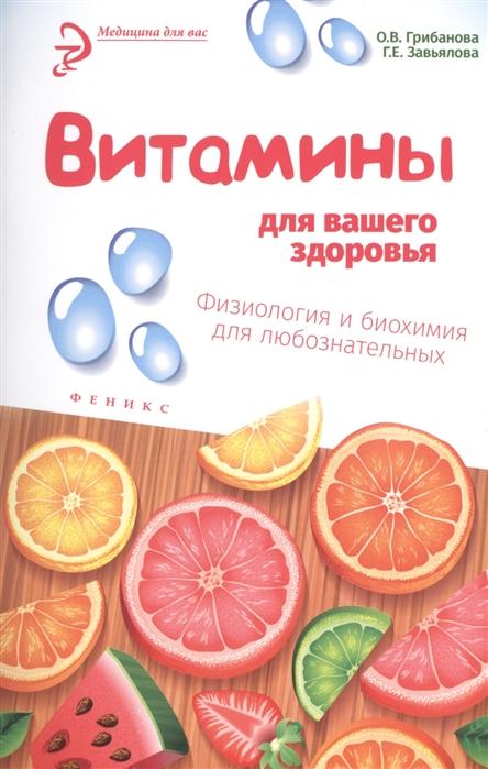 Грибанова О., Завьялова Г. Витамины для вашего здоровья Физиология и биохимия для любознательных