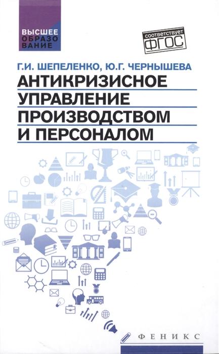 Шепеленко Г., Чернышева Ю. Антикризисное управление производством и персоналом Учебное пособие