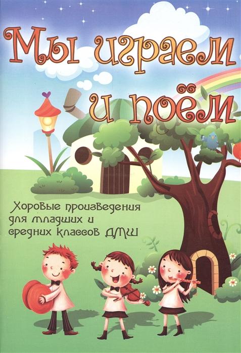 Мы играем и поем Хоровые произведения для младших и средних классов ДМШ Учебно-методическое пособие