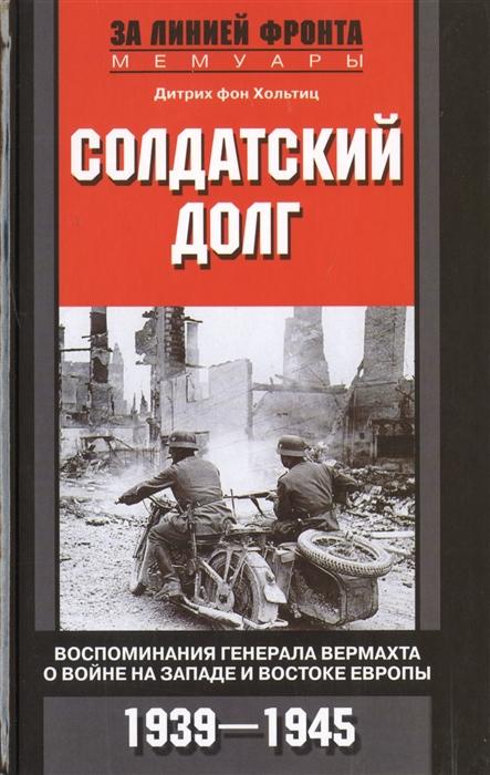 Хольтиц Л. Солдатский долг Воспоминания генерала вермахта о войне на западе и востоке Европы 1939-1945