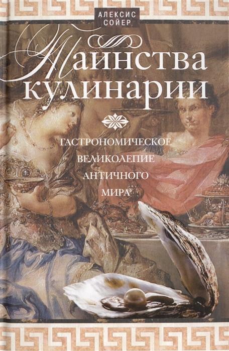 Сойер А. Таинства кулинарии Гастрономическое великолепие античного мира