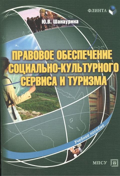Шанаурина Ю. Правовое обеспечение социально-культурного сервиса и туризма Учебное пособие