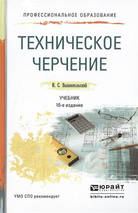 Вышнепольский И. Техническое черчение Учебник для СПО 10-е издание переработанное и дополненное