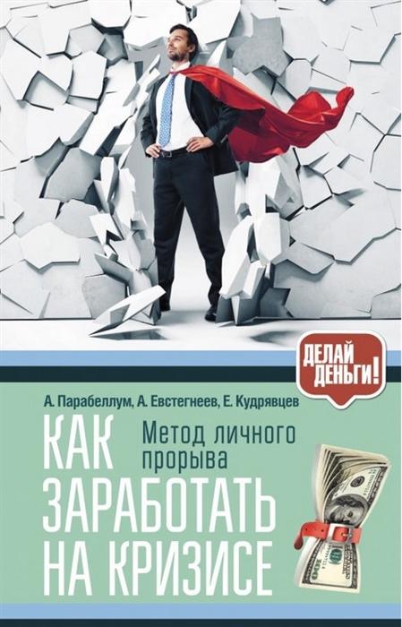 Парабеллум А., Евстегнеев А., Кудрявцев Е. Как заработать на кризисе Метод личного прорыва лучинская а как заработать на хобби декупаж на продажу