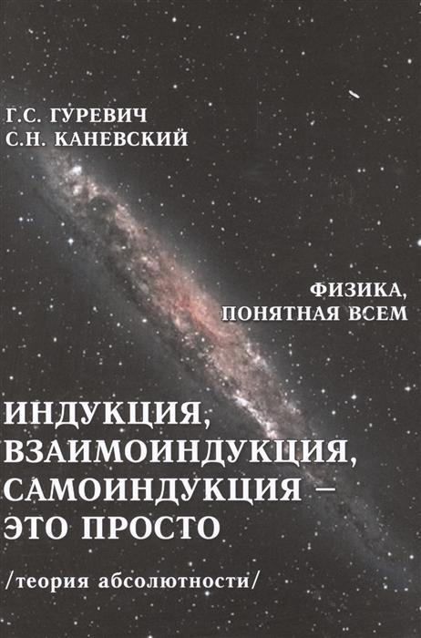 Гуревич Г., Каневский С. Индукция взаимоиндукция самоиндукция - это просто Теория абсолютности гуревич г прав ли эйнштейн динамика процессов в движущихся и в условно неподвижных системах координат теория абсолютности