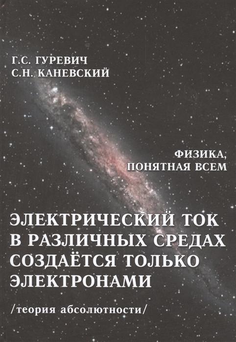 Гуревич Г., Каневский С. Электрический ток в различных средах создается только электронами Теория абсолютности гуревич г прав ли эйнштейн динамика процессов в движущихся и в условно неподвижных системах координат теория абсолютности