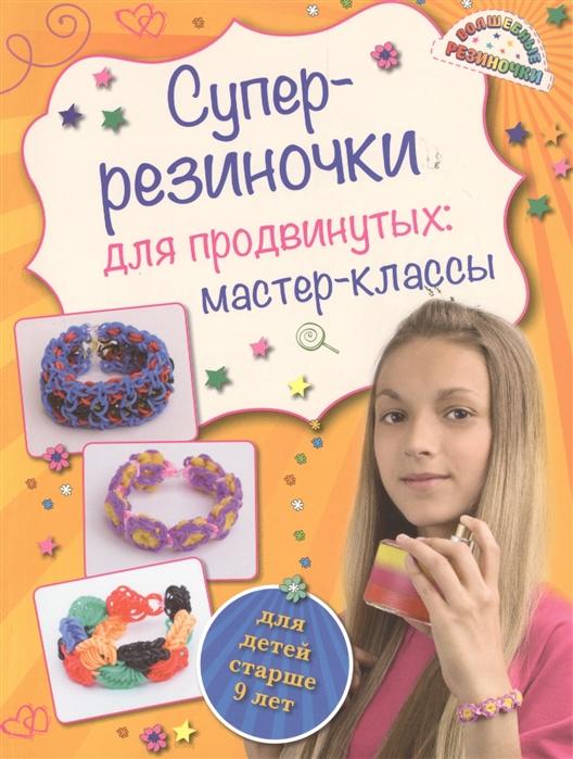 цена на Елисеева А. Суперрезиночки для продвинутых мастер-классы для детей старше 9 лет