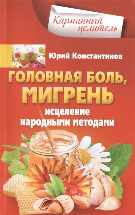 Константинов Ю. Головная боль мигрень Исцеление народными средствами