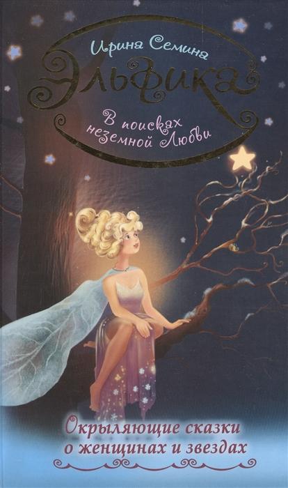 Семина И. В поисках неземной любви Окрыляющие сказки о женщинах и звездах