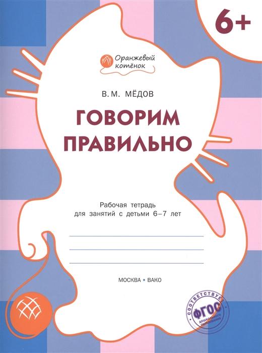 Медов В. Говорим правильно Рабочая тетрадь для занятий с детьми 6-7 лет недорого