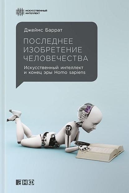 Баррат Дж. Последнее изобретение человечества Искусственный интеллект и конец эры Homo sapiens цена
