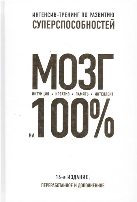 Кинякина О., Захарова Т., Лем П., Асоскова Ю. и др. Мозг на 100 Интеллект Память Креатив Интуиция Интенсив-тренинг по развитию суперспособностей цена и фото