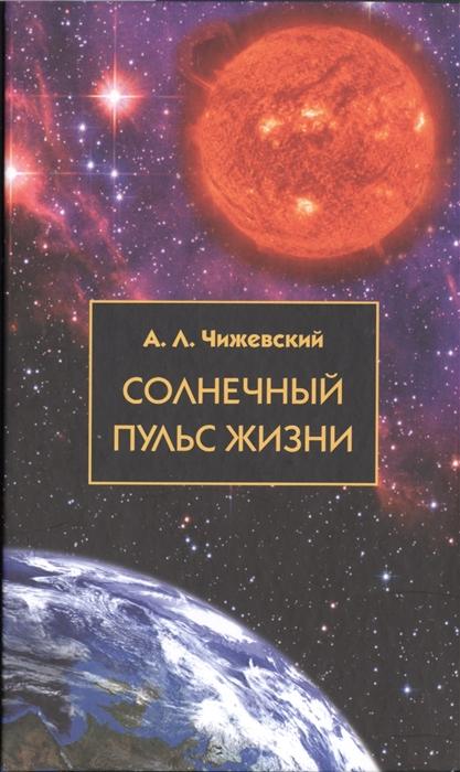 чижевский а солнечный пульс жизни Чижевский А. Солнечный пульс жизни