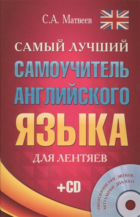 Матвеев С. Самый лучший самоучитель английского языка для лентяев Произношение звуков Актуальные диалоги CD цена и фото