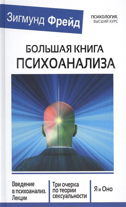 Большая книга психоанализа Введение в психоанализ Лекции Три очерка по теории сексуальности Я и Оно