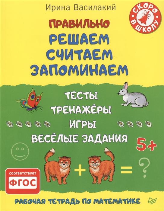 Василакий И. Правильно решаем считаем запоминаем Рабочая тетрадь по математике Тесты тренажеры игры веселые задания