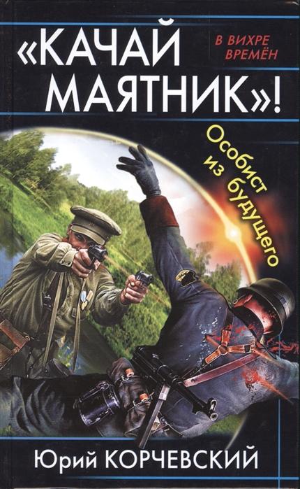 Корчевский Ю. Качай маятник Особист из будущего