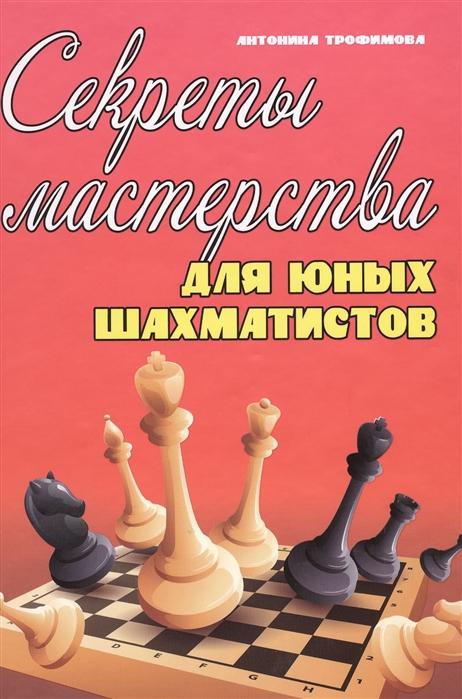 Трофимова А. Секреты мастерства для юных шахматистов