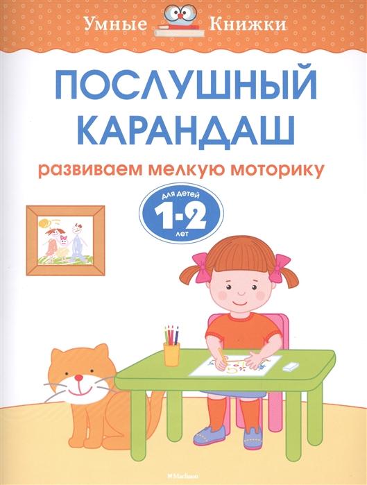 Земцова О. Послушный карандаш Развиваем мелкую моторику Для детей 1-2 лет послушный карандаш 5 6 лет