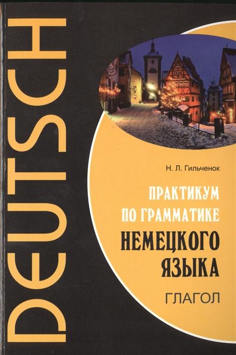 Гильченок Н. Deutsch Практикум по грамматике немецкого языка Глагол
