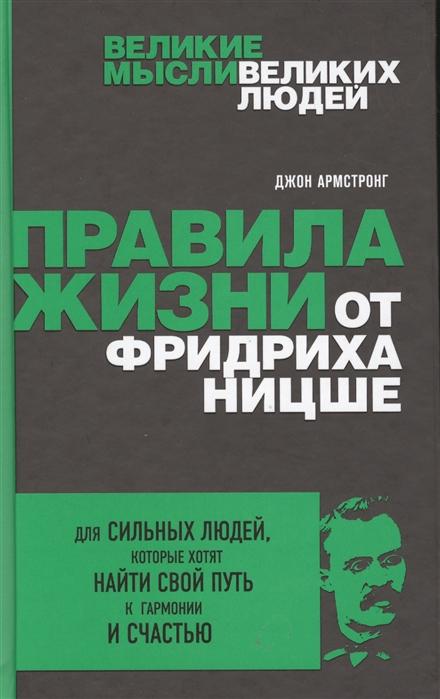 Армстронг Дж. Правила жизни от Фридриха Ницше Для сильных людей которые хотят найти свой путь к гармонии и счастью