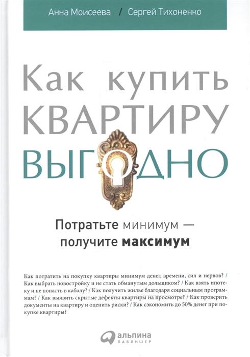 Моисеева А., Тихоненко С. Как купить квартиру выгодно Потратьте минимум - получите максимум
