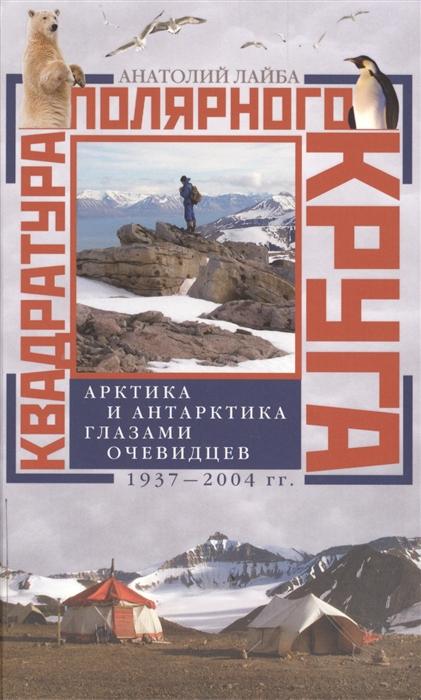 Лайба А. Квадратура Полярного Круга Арктика и Антарктика глазами очевидцев 1937-2004 гг