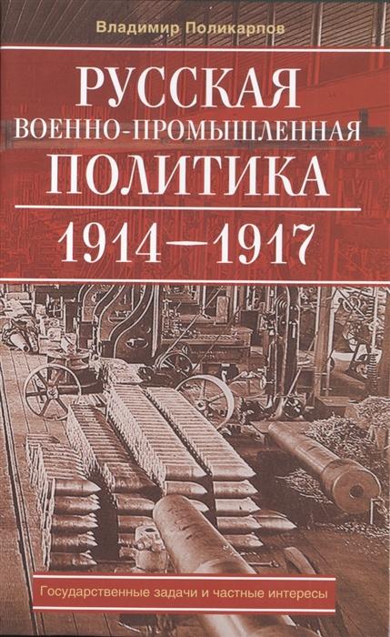 Русская военно-промышленная политика 1914-1917 Государственные задачи и частные интересы