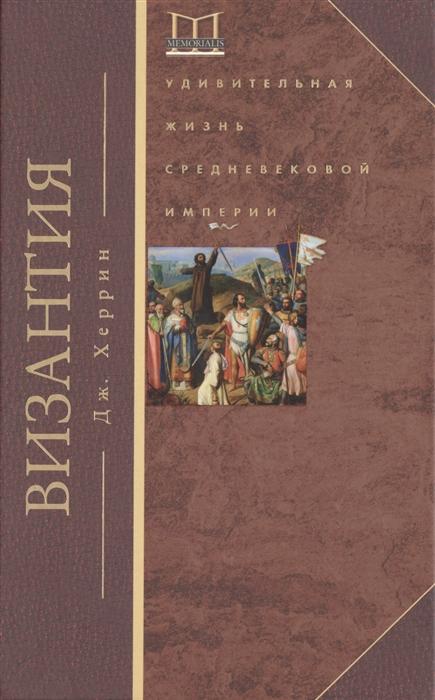 Херрин Дж. Византия Удивительная жизнь средневековой империи джонатан харрис 0 византия история исчезнувшей империи