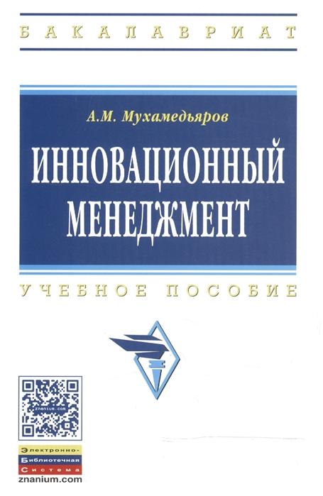 Мухамедьяров А. Инновационный менеджмент Учебное пособие балашов а п менеджмент учебное пособие