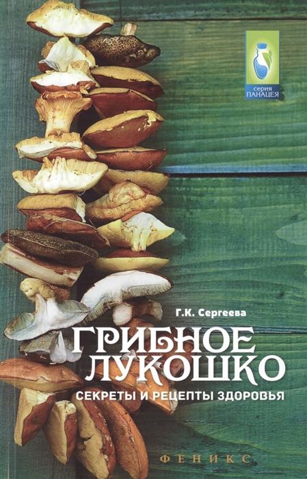 Сергеева Г. Грибное лукошко Секреты и рецепты здоровья