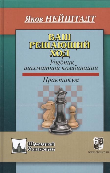 Нейштадт Я. Ваш решающий ход Учебник шахматной комбинации Практикум