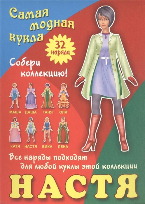 Ткачук А. (ред.) Настя Самая модная кукла 32 наряда Собери коллекцию Все наряды подходят для любой куклы этой коллекции самая модная