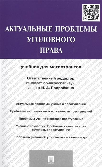 Подройкина И. Актуальные проблемы уголовного права Учебник для магистрантов цены онлайн