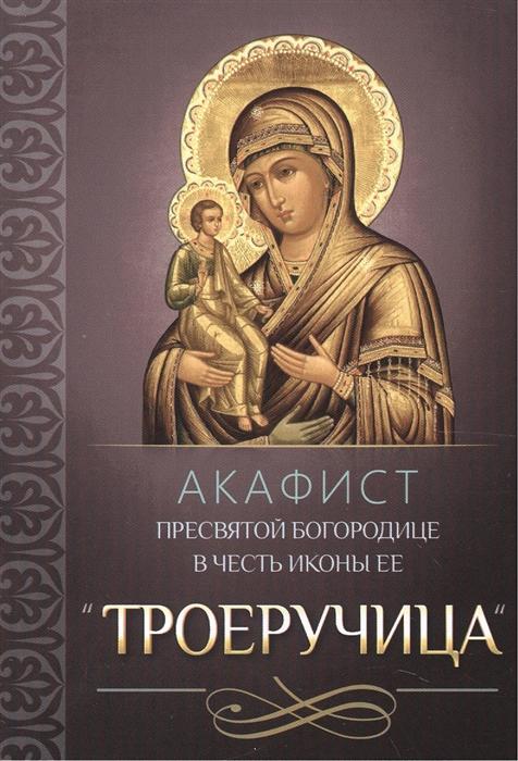 Акафист Пресвятой Богородице в честь иконы Ее Троеручица акафист пресвятой богородице в честь чудотворной ее иконы троеручица