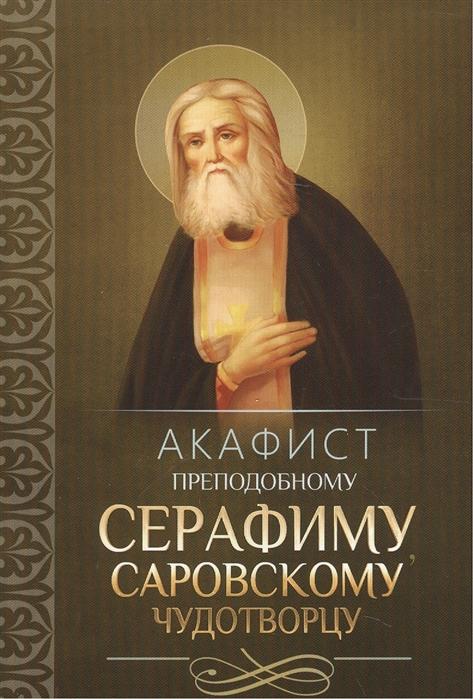 Акафист преподобному Серафиму Саровскому Чудотворцу акафист преподобному серафиму саровскому чудотворцу