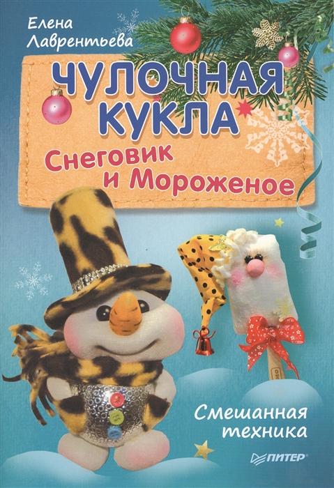 Лаврентьева Е. Чулочная кукла Снеговик и Мороженое лаврентьева е чулочная кукла ангел